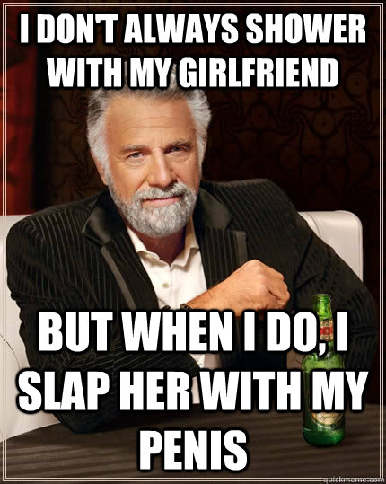 i dont always shower with my girlfriend but when i do i sl - The Most Interesting Man In The World