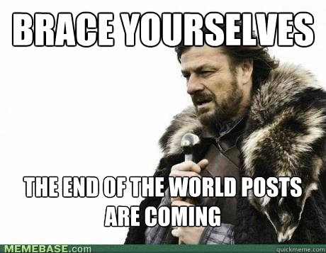 brace yourselves the end of the world posts are coming - BRACE YOURSELF