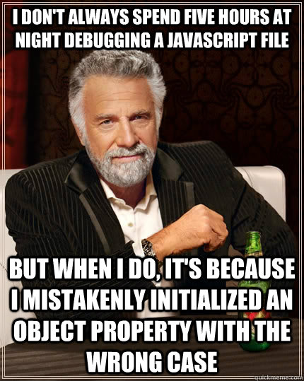 i dont always spend five hours at night debugging a javascr - The Most Interesting Man In The World