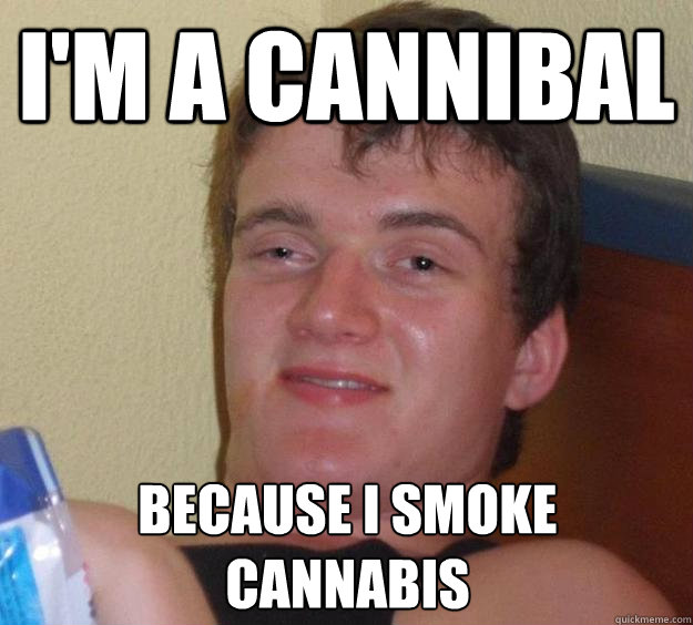 im a cannibal because i smoke cannabis - 10 Guy