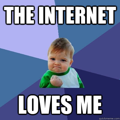 the internet loves me - Success Kid
