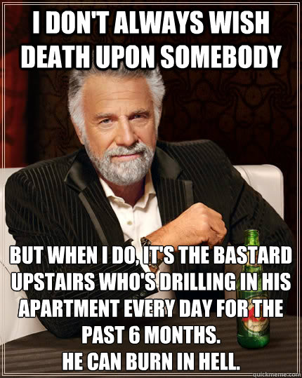 i dont always wish death upon somebody but when i do its  - The Most Interesting Man In The World