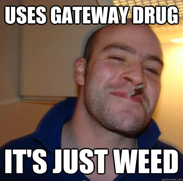 uses gateway drug its just weed - Good Guy Greg