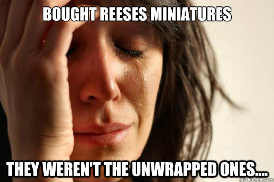 bought reeses miniatures they werent the unwrapped ones - First World Problems