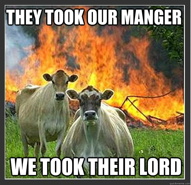 they took our manger we took their lord - Evil cows
