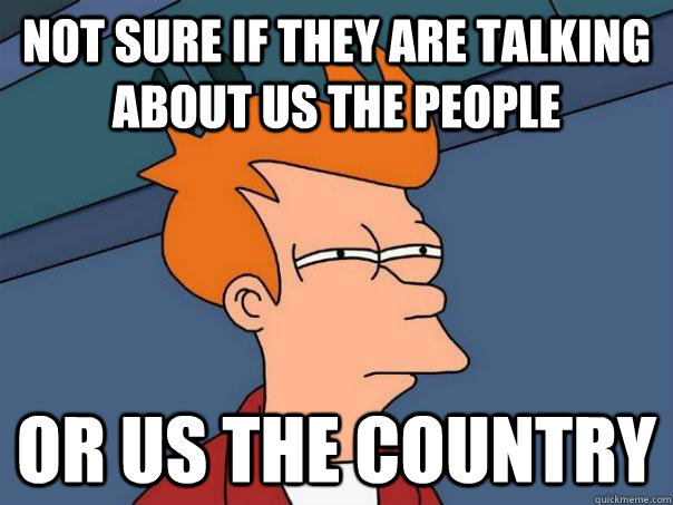 not sure if they are talking about us the people or us the c - Futurama Fry