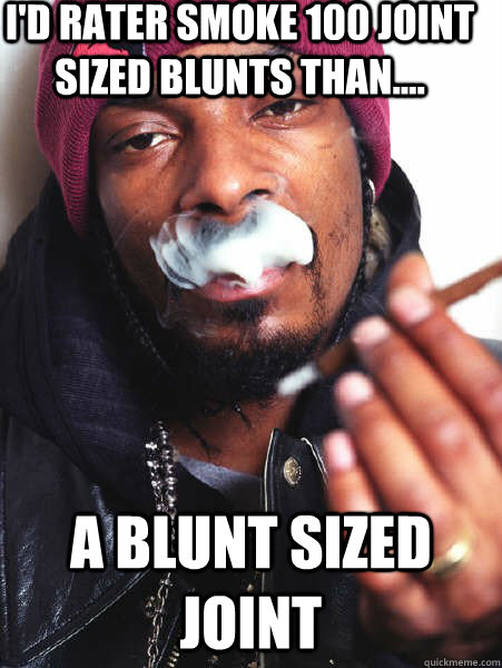 id rater smoke 100 joint sized blunts than a blunt size -