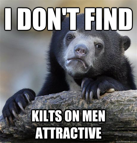 i dont find kilts on men attractive - Confession Bear