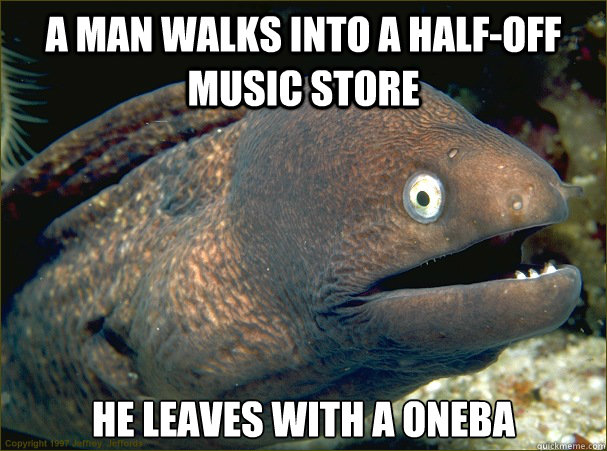 a man walks into a halfoff music store he leaves with a one - Bad Joke Eel