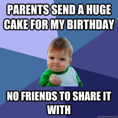 parents send a huge cake for my birthday no friends to share - Success Kid