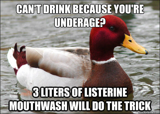 cant drink because youre underage 3 liters of listerine  - Malicious Advice Mallard