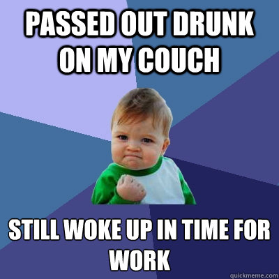 passed out drunk on my couch still woke up in time for work - Success Kid