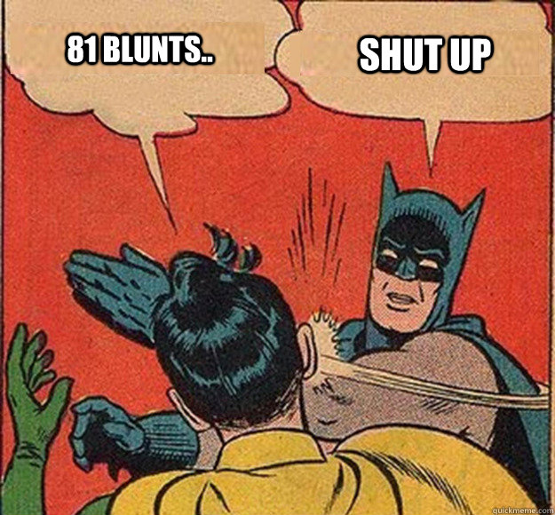81 blunts shut up - Batman and Robin