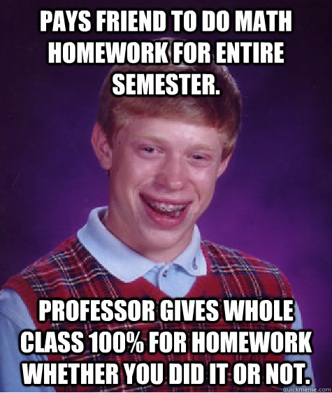 pays friend to do math homework for entire semester profess - Bad Luck Brian