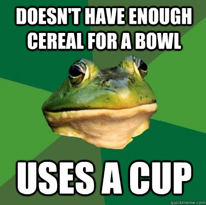 doesnt have enough cereal for a bowl uses a cup - Foul Bachelor Frog