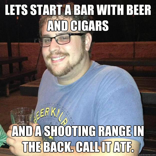 lets start a bar with beer and cigars and a shooting range i - Bad Idea Bell