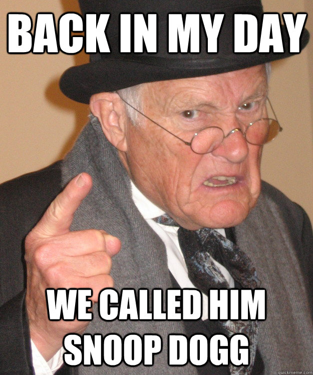 back in my day we called him snoop dogg - back in my day