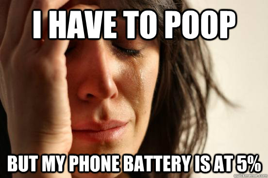i have to poop but my phone battery is at 5 - First World Problems