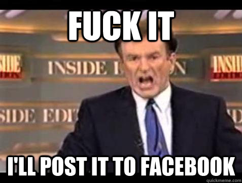 fuck it ill post it to facebook - Bill OReilly Fuck It