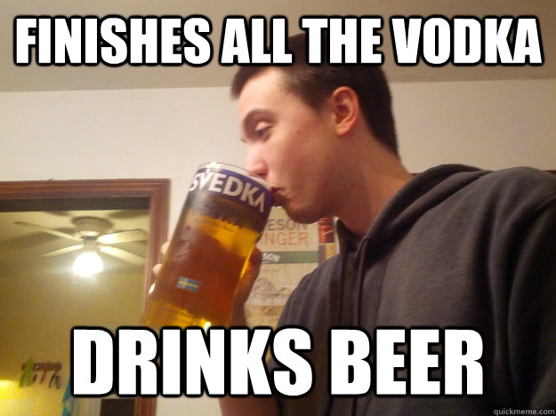finishes all the vodka drinks beer - Thirsty College Senior