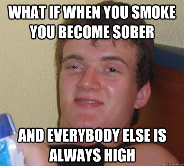 what if when you smoke you become sober and everybody else i - 10 Guy