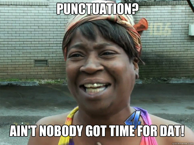 punctuation aint nobody got time for dat - Sweet Brown