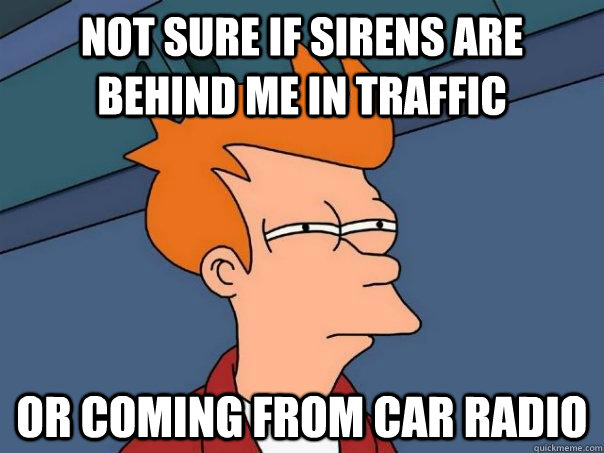 not sure if sirens are behind me in traffic or coming from c - Futurama Fry