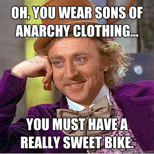 oh you wear sons of anarchy clothing you must have a rea - Condescending Wonka
