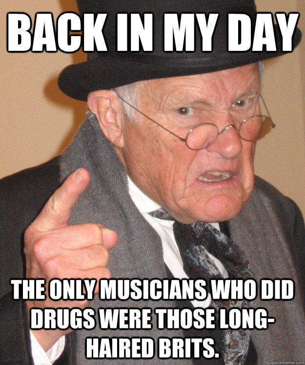 back in my day the only musicians who did drugs were those l - back in my day