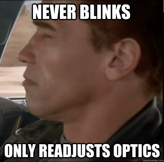 never blinks only readjusts optics - Tactful T-800