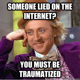 someone lied on the internet you must be traumatized - Condescending Wonka