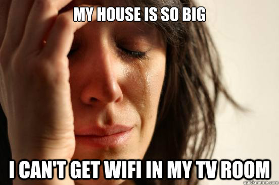 my house is so big i cant get wifi in my tv room - First World Problems