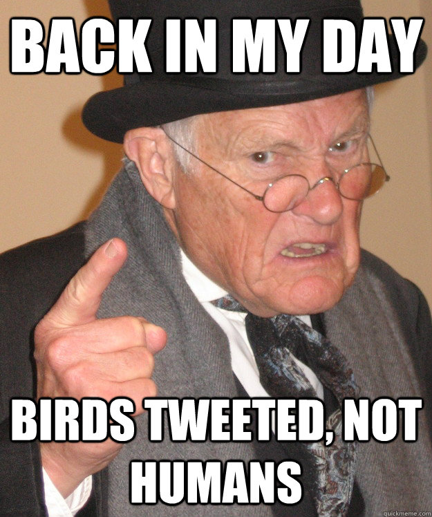 back in my day birds tweeted not humans - back in my day