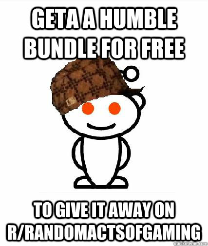 geta a humble bundle for free to give it away on rrandomact - Scumbag Redditors