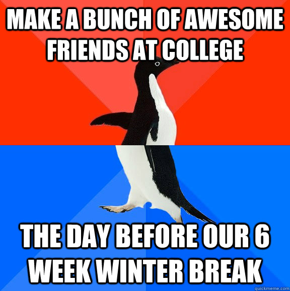 make a bunch of awesome friends at college the day before ou - Socially Awesome Awkward Penguin