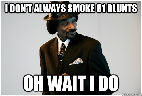 i dont always smoke 81 blunts oh wait i do -