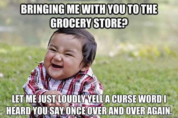 bringing me with you to the grocery store let me just loudl - Evil Toddler