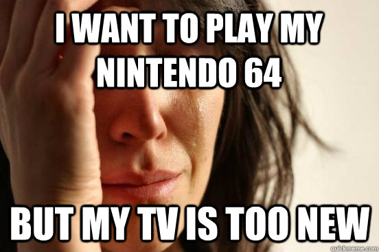 i want to play my nintendo 64 but my tv is too new - First World Problems