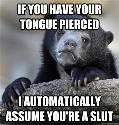 if you have your tongue pierced i automatically assume your - Confession Bear