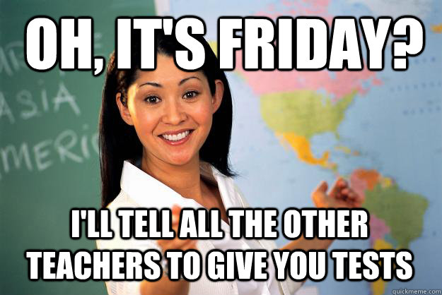 oh its friday ill tell all the other teachers to give yo - Unhelpful High School Teacher