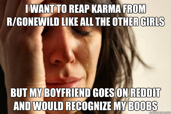 i want to reap karma from rgonewild like all the other girl - First World Problems
