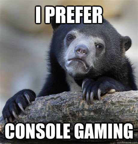 i prefer console gaming - Confession Bear