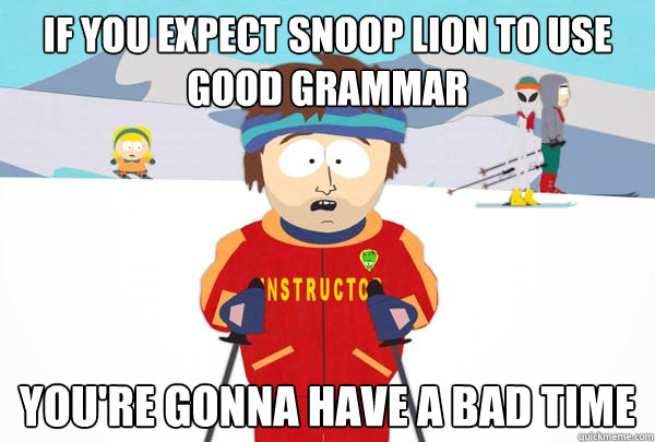 if you expect snoop lion to use good grammar youre gonna ha - Super Cool Ski Instructor