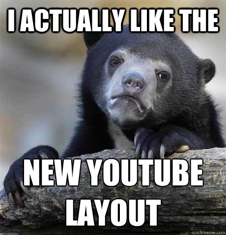 i actually like the new youtube layout - Confession Bear