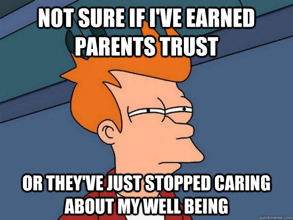 not sure if ive earned parents trust or theyve just stoppe - Futurama Fry