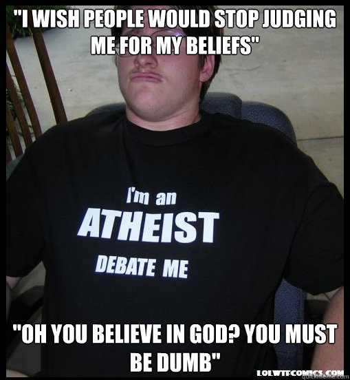 i wish people would stop judging me for my beliefs oh you - Scumbag Atheist
