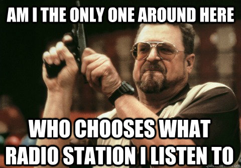 am i the only one around here who chooses what radio station - Am I the only one