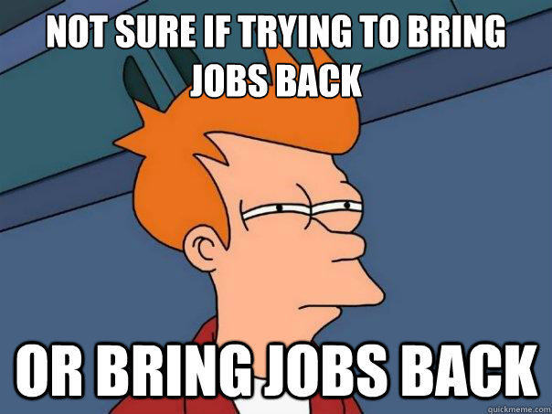 not sure if trying to bring jobs back or bring jobs back - Futurama Fry