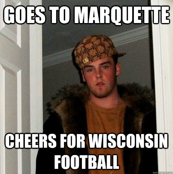 goes to marquette cheers for wisconsin football - Scumbag Steve