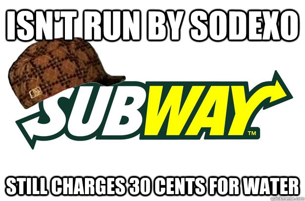 isnt run by sodexo still charges 30 cents for water - scumbag subway
